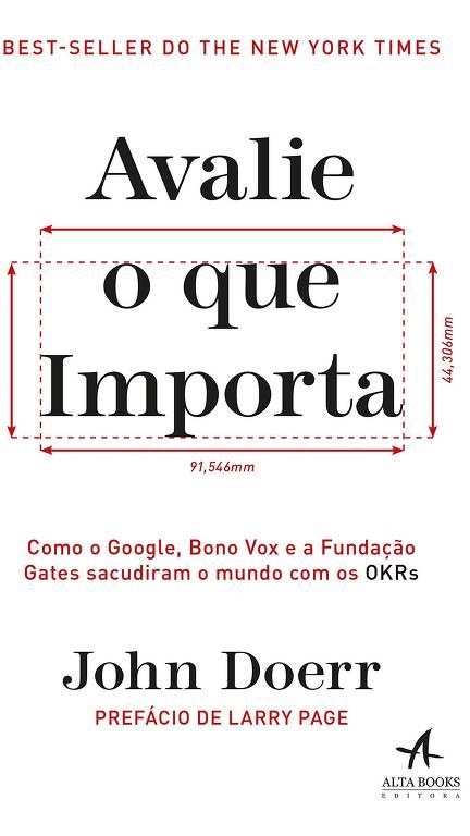 NEGÓCIOS Avalie o Que Importa John Doerr, ed. Alta Books, R$ 64,90, 320 págs.  Investidor de startups apresenta a ferramenta de acompanhamento da performance de empresas OKR, baseada na avaliação constante dos principais indicadores.
