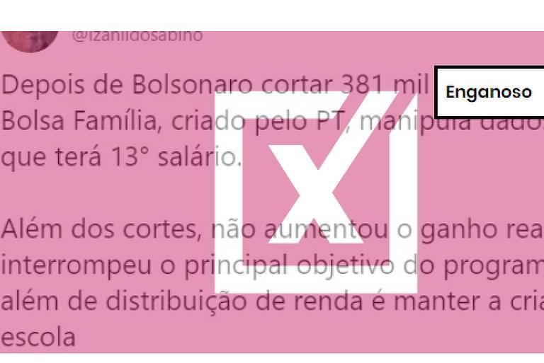 """Tuíte afirma: """"Depois de Bolsonaro cortar 381 mil beneficiados do Bolsa Família, criado pelo PT, manipula dados dizendo que terá 13° salário. Além dos cortes, não aumentou o ganho real, interrompeu o principal objetivo do programa, que além de distribuição de renda é manter a criança na escola"""""""