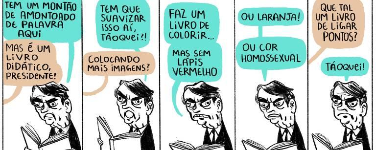 """Charge em cinco quadros. No primeiro, caricatura de Bolsonaro diz: """"tem um montão de amontoado de palavra aqui"""". Alguém responde: """"mas é um livro didático, presidente!"""". No segundo quadro, Bolsonaro pergunta: """"tem que suavizar isso aí, taoquei?"""" Alguém pergunta: """"colocando mais imagens?"""". No terceiro e no quarto quadro, Bolsonaro fala: """"faz um livro de colorir, mas sem lápis vermelho ou laranja ou cor homossexual"""". No quinto quadro, alguém sugere: """"que tal um livro de ligar os pontos?"""". Bolsonaro responde: """"taoquei!"""""""