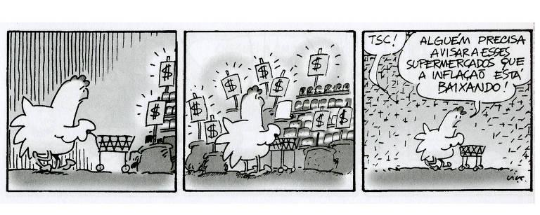 """No primeiro quadrinho, uma galinha empurra um carrinho de supermercado para uma estante de produtos. No segundo, a estante está repleta de cifrões, indicando que os produtos estão caros. No terceiro quadrinho, a galinha exclama """"Tsc!"""" e depois diz """"Alguém precisa avisar esses supermercados que a inflação está baixando"""""""